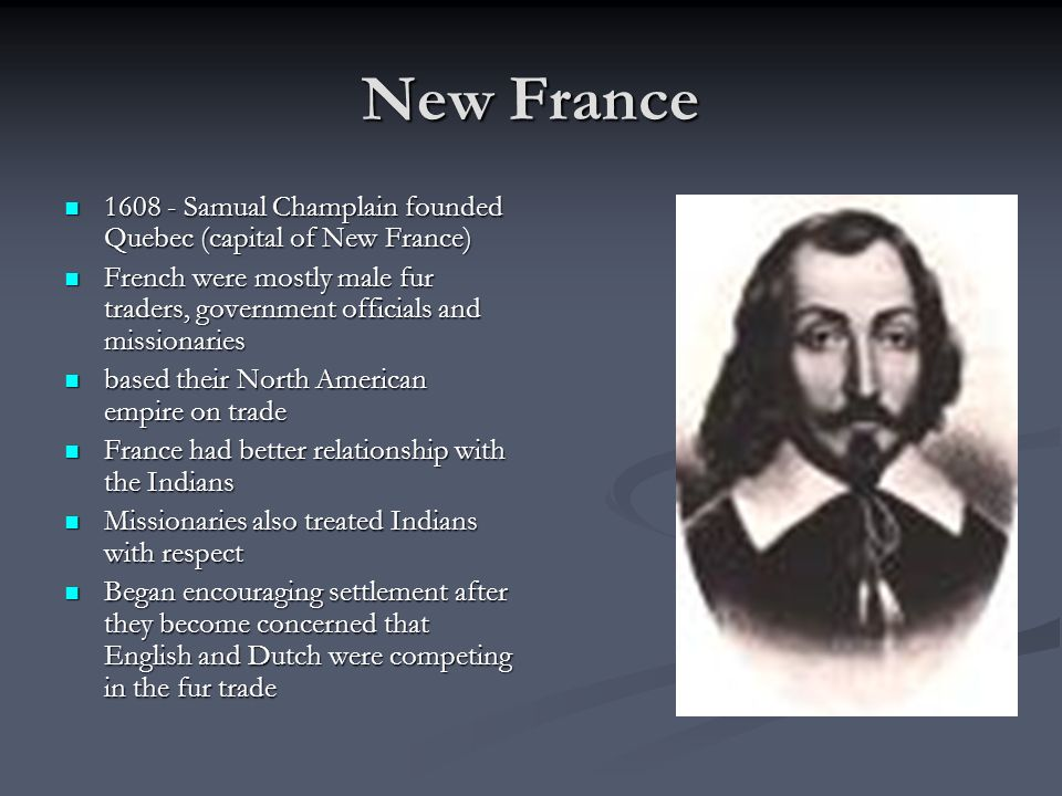 New France Samual Champlain founded Quebec (capital of New France) French were mostly male fur traders, government officials and missionaries.