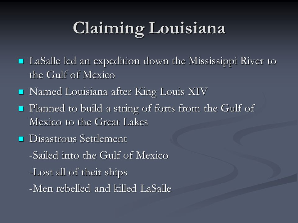 Claiming Louisiana LaSalle led an expedition down the Mississippi River to the Gulf of Mexico. Named Louisiana after King Louis XIV.