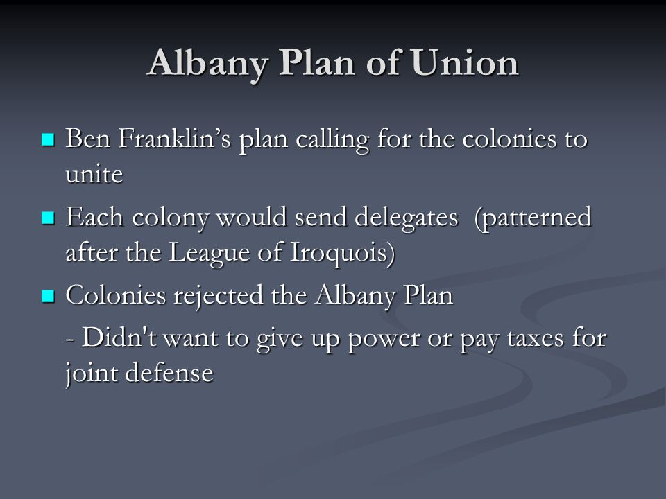 Albany Plan of Union Ben Franklin's plan calling for the colonies to unite.