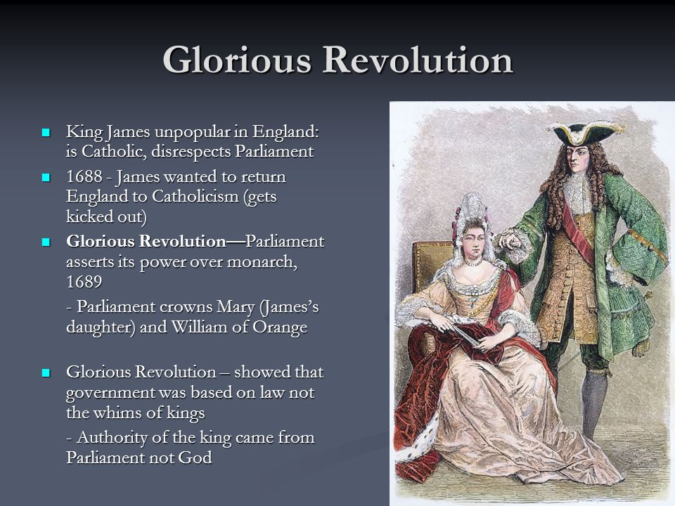Glorious Revolution King James unpopular in England: is Catholic, disrespects Parliament.