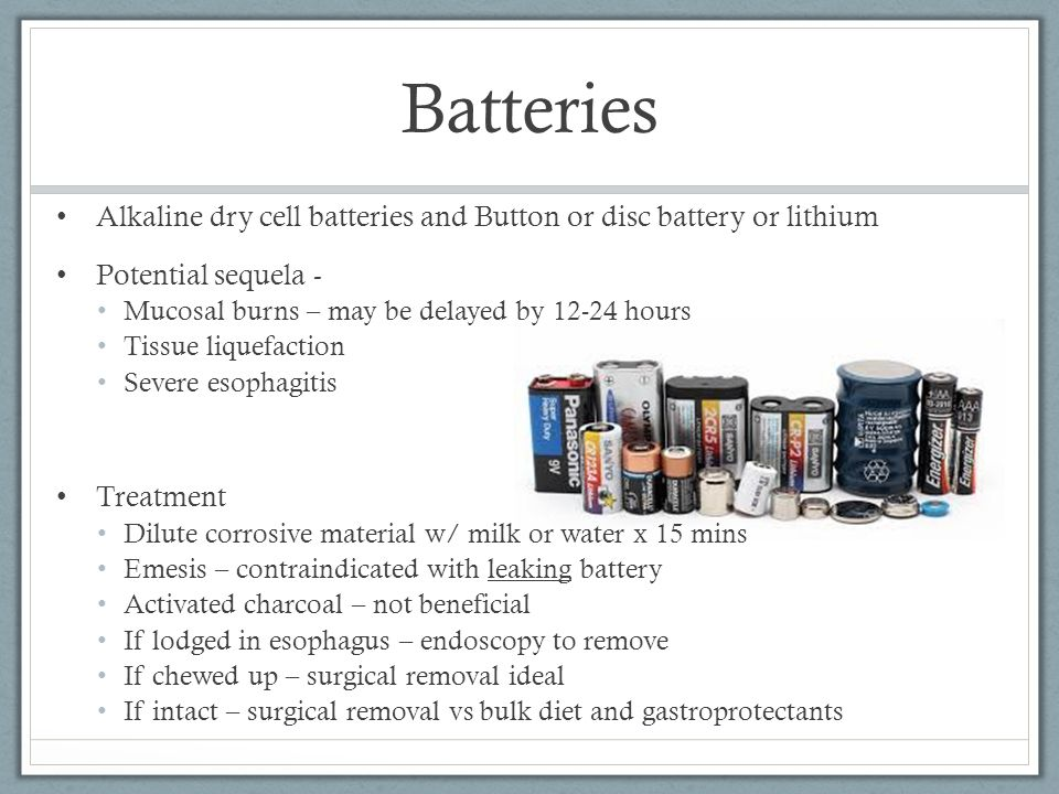 Batteries Alkaline dry cell batteries and Button or disc battery or lithium. Potential sequela - Mucosal burns – may be delayed by 12-24 hours.