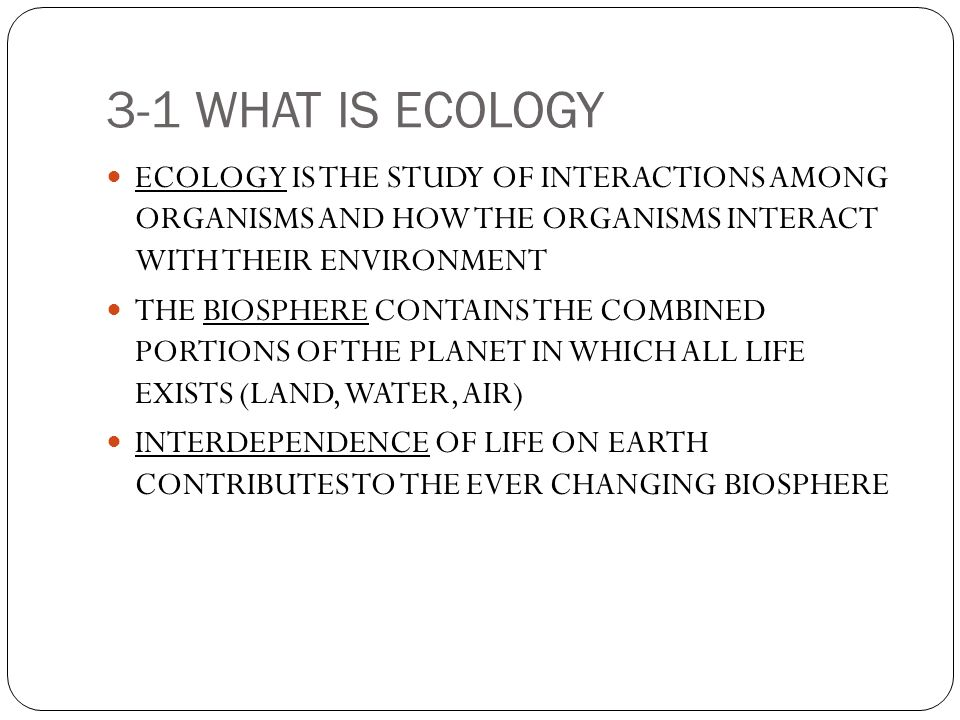 3-1 WHAT IS ECOLOGY ECOLOGY IS THE STUDY OF INTERACTIONS AMONG ORGANISMS AND HOW THE ORGANISMS INTERACT WITH THEIR ENVIRONMENT.