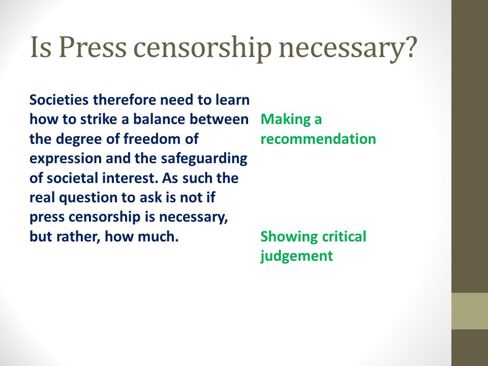 is censorship necessary Censorship is the suppression of speech, public communication, or other information, on the basis that such material is considered objectionable, harmful, sensitive, politically incorrect or inconvenient as determined by government authorities or by community consensus.