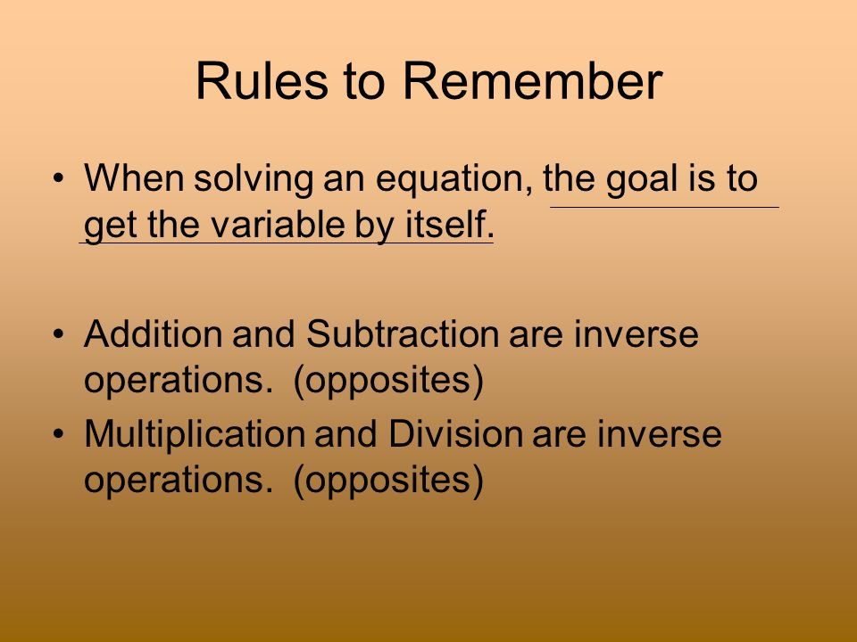 Rules to Remember When solving an equation, the goal is to get the variable by itself. Addition and Subtraction are inverse operations. (opposites)
