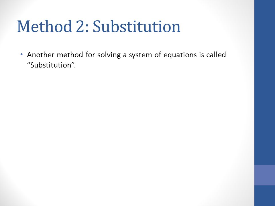 Method 2: Substitution Another method for solving a system of equations is called Substitution .