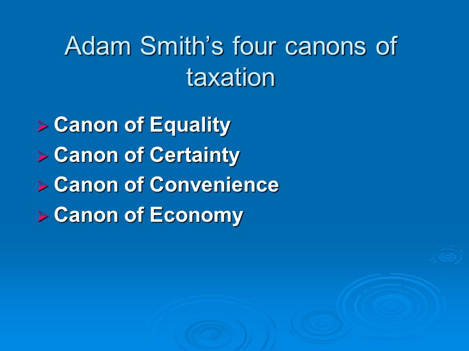adam smith canons of taxation Adam smith laid down four principles to guide the taxing authority adam smith's canons: the principles or canons of taxation enunciated by adam smith were so.