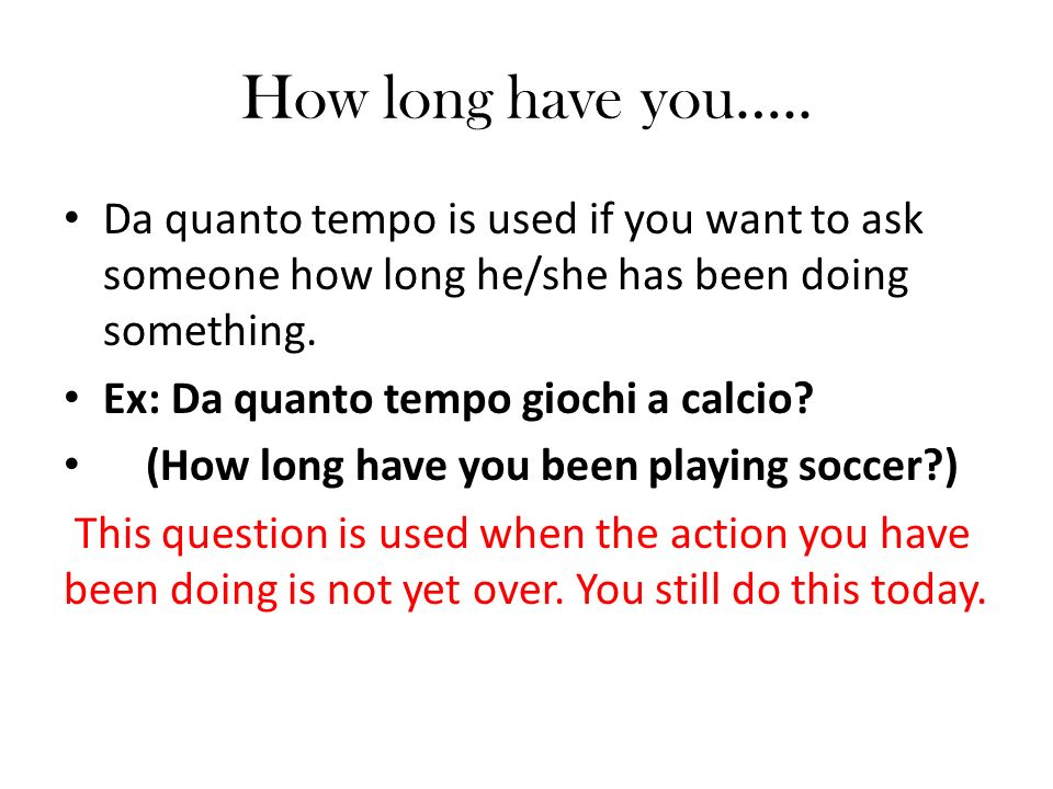 How long have you….. Da quanto tempo is used if you want to ask someone how long he/she has been doing something.
