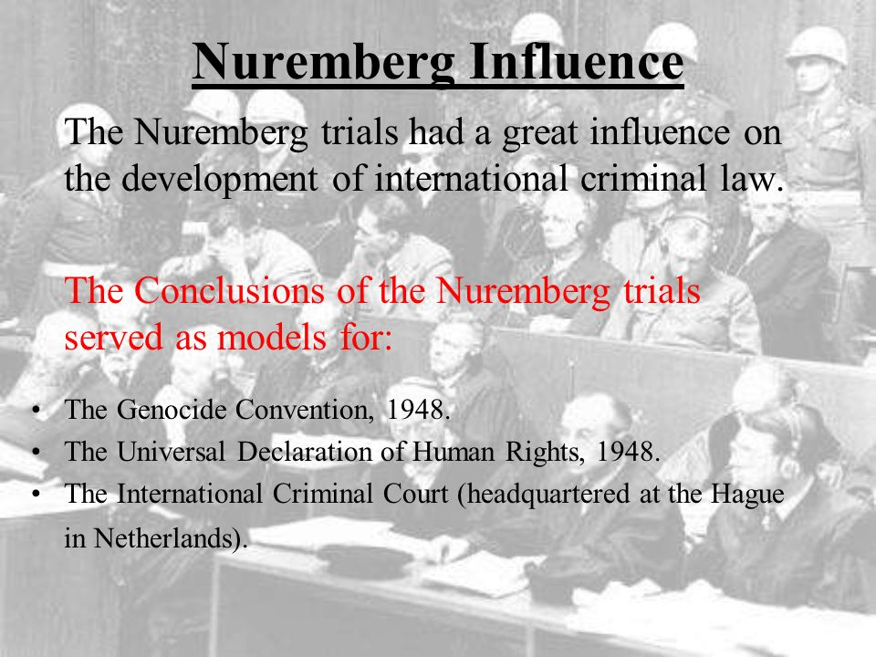 the influence of the nuremberg trials After the war, some of those responsible for crimes committed during the holocaust were brought to trial nuremberg, germany, was chosen as a site for trials that took place in 1945 and 1946.
