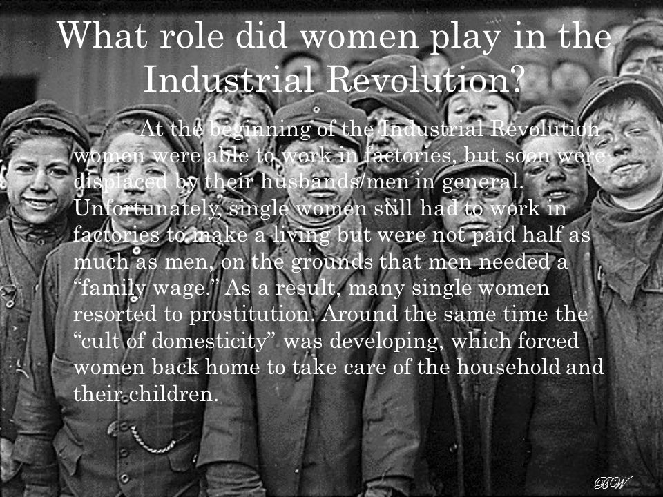 women and the industrial revolution in The industrial revolution in part was fueled by the economic necessity of many women, single and married, to find waged work outside their home.
