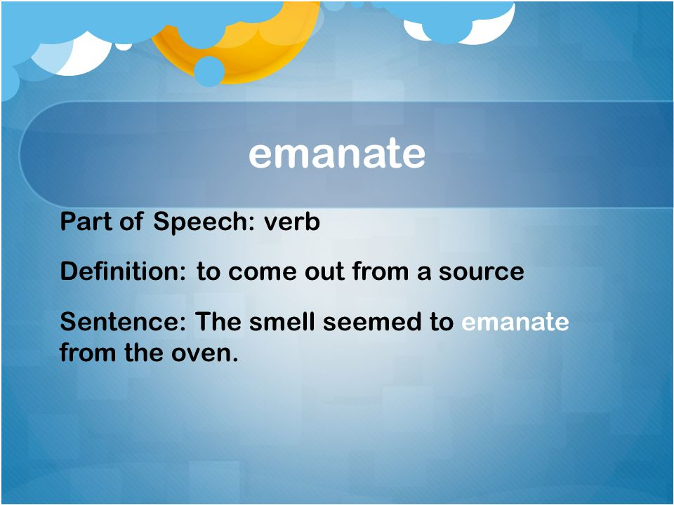 8 Emanate Part Of Speech: Verb Definition: To Come Out From A Source  Sentence: The Smell Seemed To Emanate From The Oven.