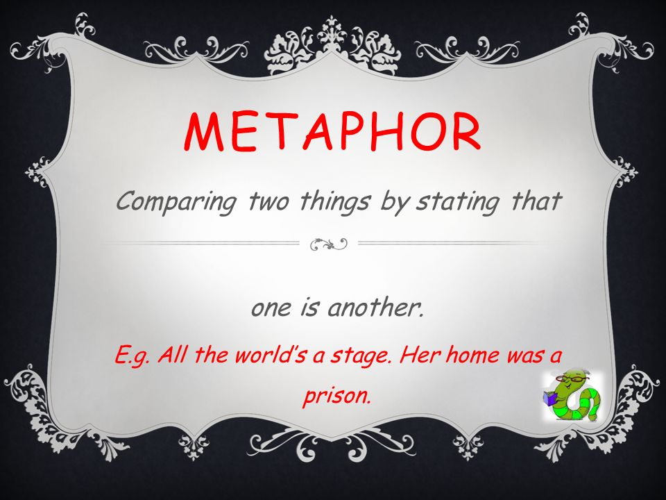 metaphor Comparing two things by stating that one is another.