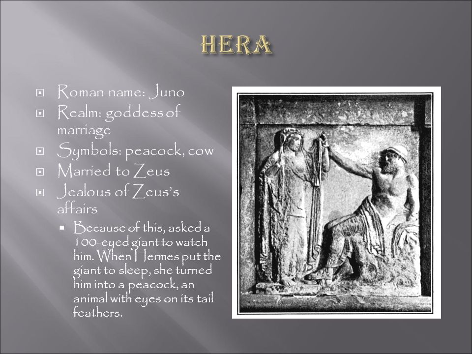 Hera Roman name: Juno Realm: goddess of marriage Symbols: peacock, cow