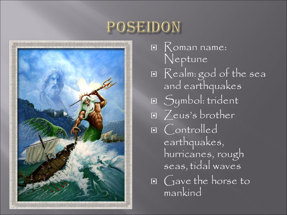 Poseidon Roman name: Neptune Realm: god of the sea and earthquakes