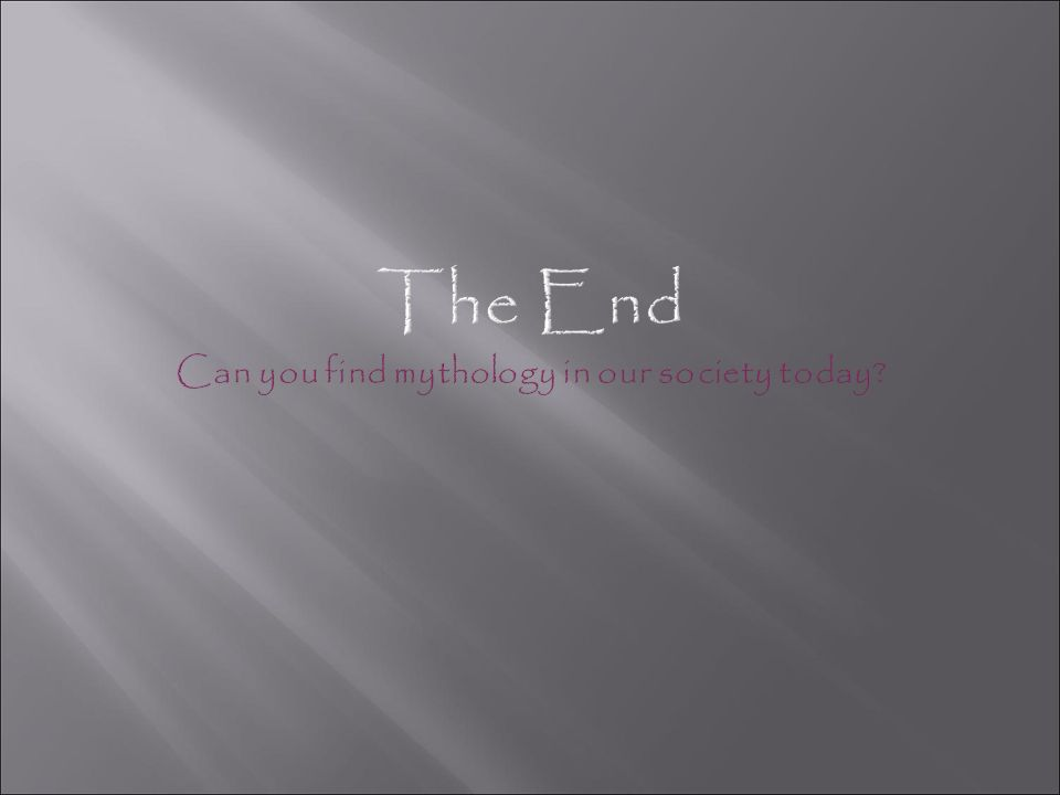 The End Can you find mythology in our society today