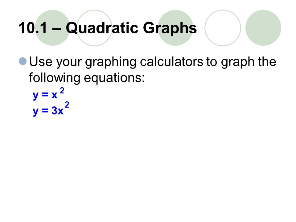 10.1 – Quadratic Graphs Use your graphing calculators to graph the following equations: y = x. y = 3x.