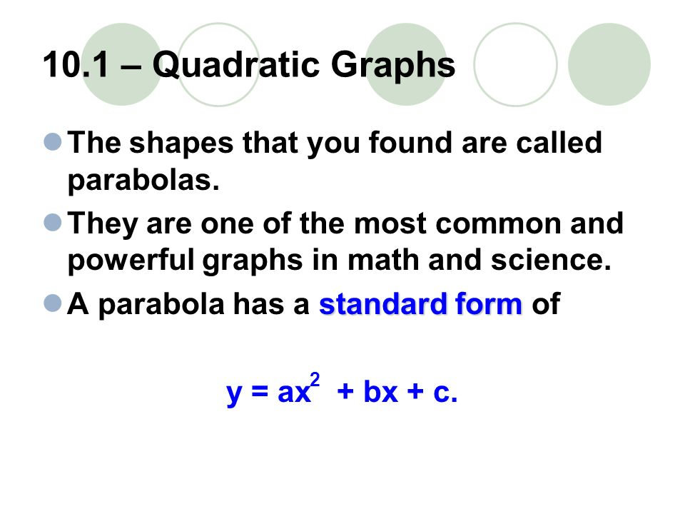 10.1 – Quadratic Graphs The shapes that you found are called parabolas. They are one of the most common and powerful graphs in math and science.