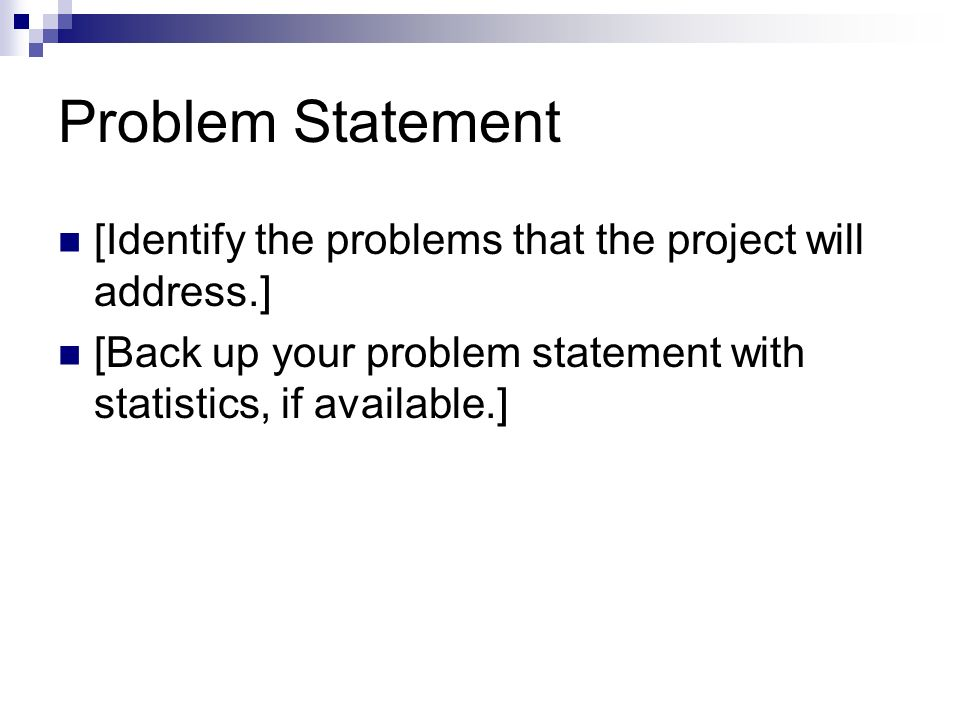 Problem Statement [Identify the problems that the project will address.] [Back up your problem statement with statistics, if available.]