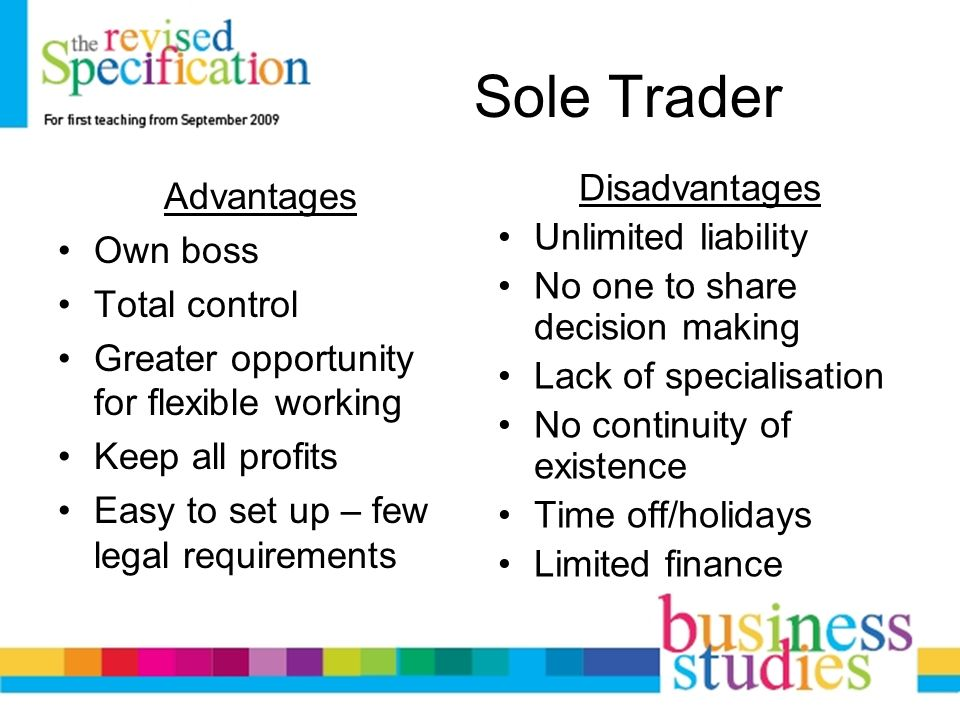 sole trader advantage A sole trader is the simplest form of business structure and is relatively easy and inexpensive to set up as a sole trader you will be legally responsible for all aspects of the business.