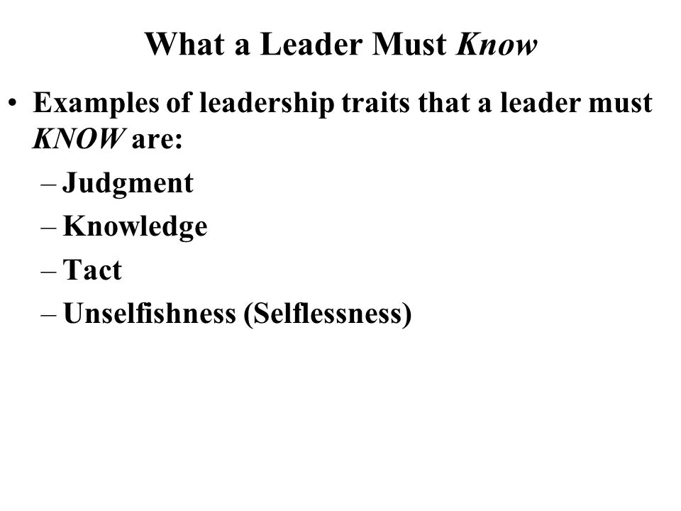 What a Leader Must Know Examples of leadership traits that a leader must KNOW are: Judgment. Knowledge.