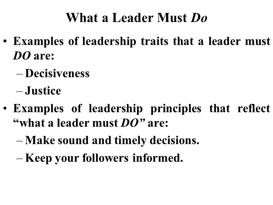 What a Leader Must Do Examples of leadership traits that a leader must DO are: Decisiveness. Justice.