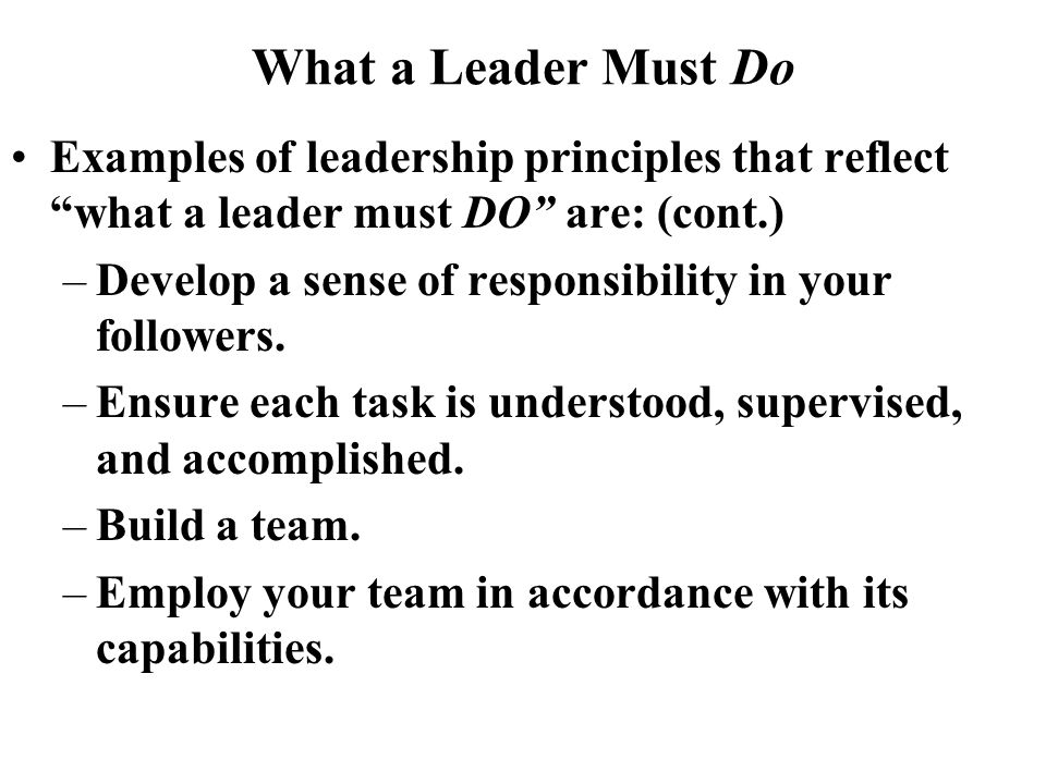 What a Leader Must Do Examples of leadership principles that reflect what a leader must DO are: (cont.)