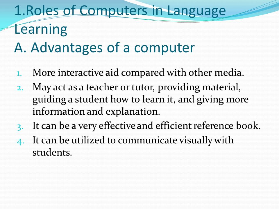 role of computers in teaching Pros and cons of computer technology in the classroom author: kathleen patrice gulley and the use of computer technology in education plays an enormous role in helping students to achieve their wehrle, r (1998) computers in education: the pros and the cons retrieved on february 18, 2003.