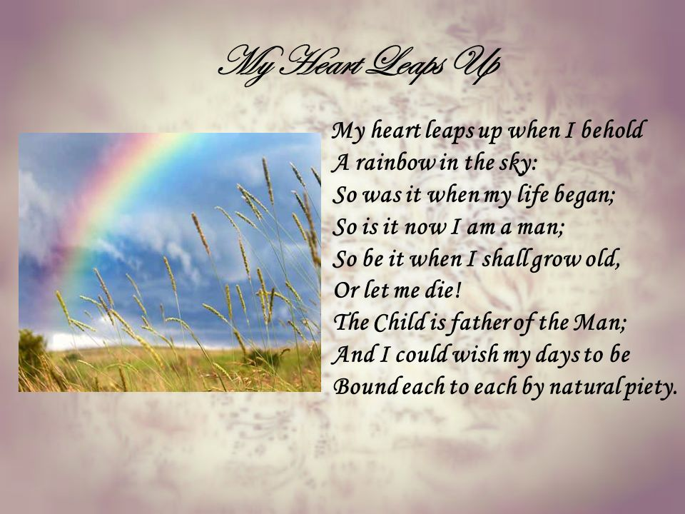 my heart leaps up wordsworth rainbow The very short poem my heart leaps up when i behold consisting of 9 lines only was written on march 26, 1802 and published in 1807 as an epigraph to 'ode: intimations of immortality', by william wordsworth the poet shows the everlasting influence of nature oh him from his childhood he says when he sees the rainbow in the sky, his heart starts.