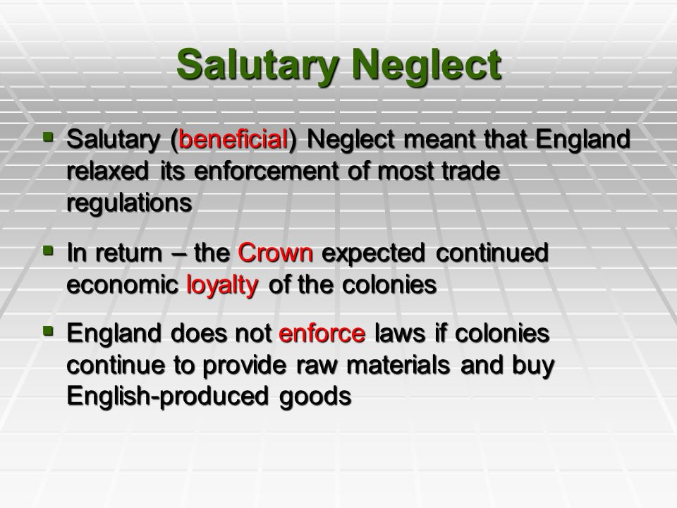the effects of the undocumented policy of salutary neglect in the american colonies Salutary neglect is the unofficial british policy of lenient or lax enforcement of parliamentary laws regarding the american colonies during the 1600s and 1700s this policy was followed to keep .