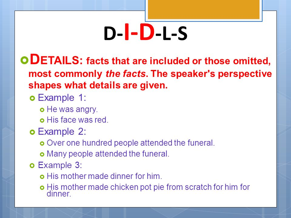 D-I-D-L-S DETAILS: facts that are included or those omitted, most commonly the facts. The speaker s perspective shapes what details are given.