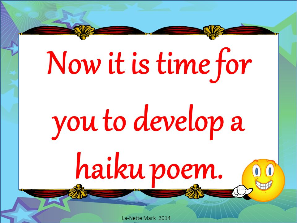 Now it is time for you to develop a haiku poem.
