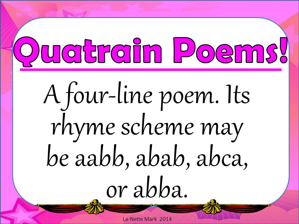 A four-line poem. Its rhyme scheme may be aabb, abab, abca, or abba.