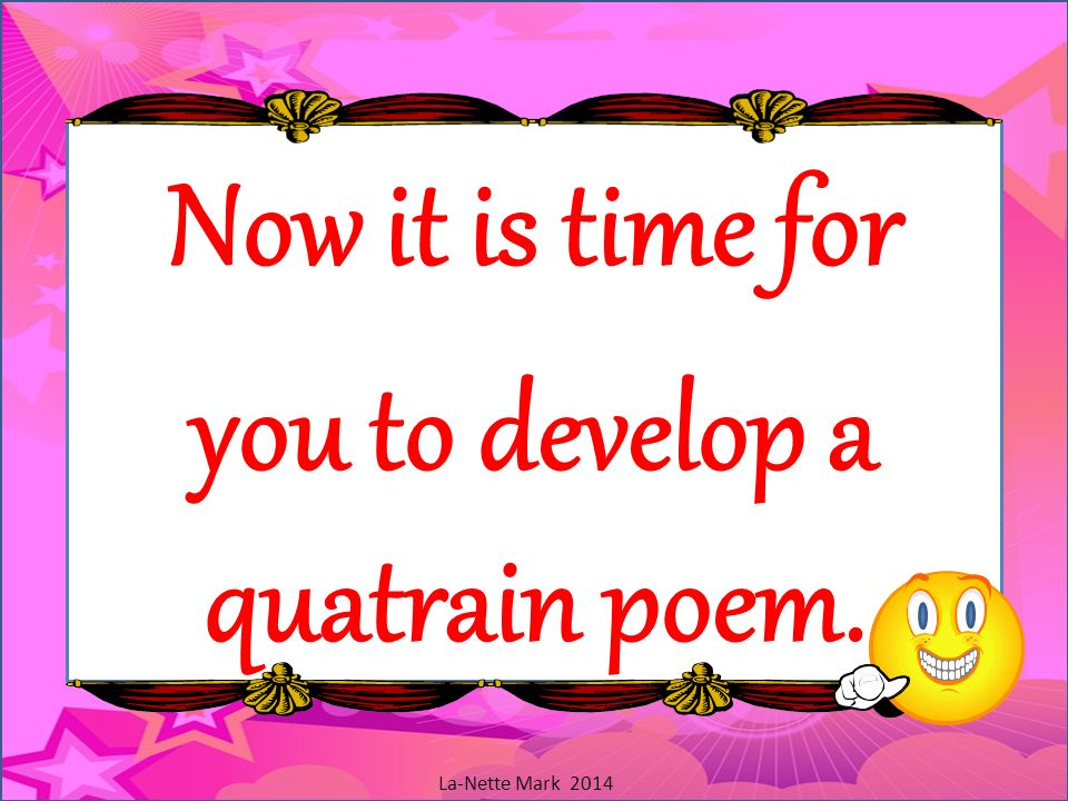Now it is time for you to develop a quatrain poem.