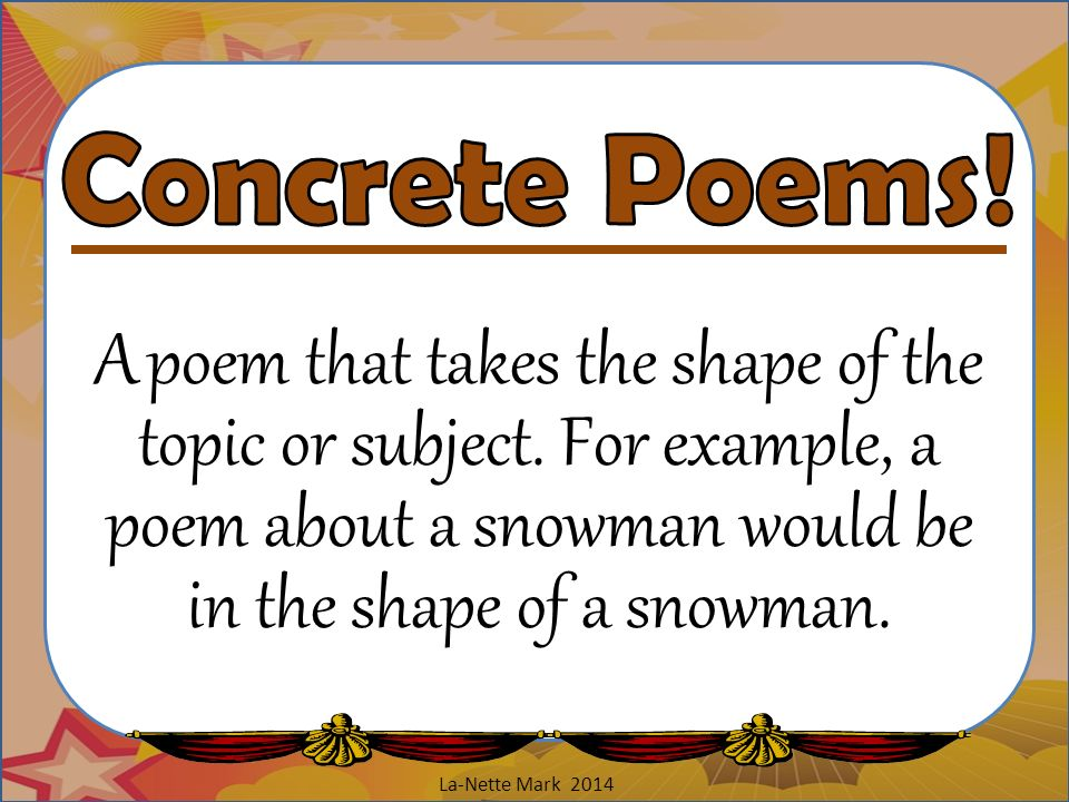 Concrete Poems! A poem that takes the shape of the topic or subject. For example, a poem about a snowman would be in the shape of a snowman.