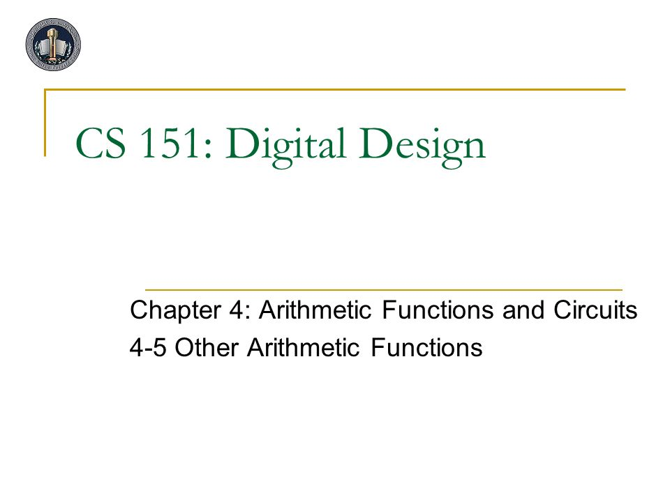 CS 151: Digital Design Chapter 4: Arithmetic Functions and Circuits