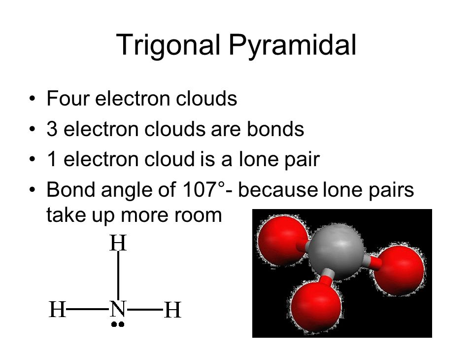 Trigonal Pyramidal Four electron clouds 3 electron clouds are bonds