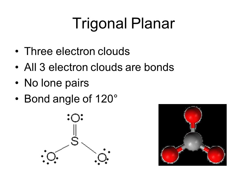 Trigonal Planar Three electron clouds All 3 electron clouds are bonds