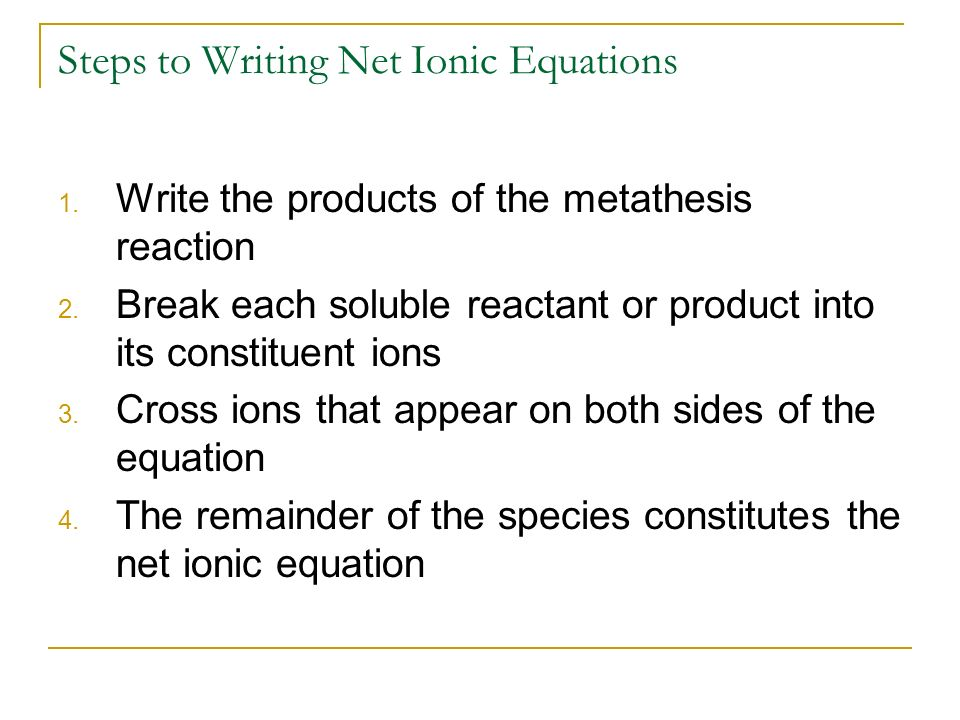 write net ionic equations The first step in writing a net ionic equation is identifying the ionic compounds of the reaction ionic compounds are those that will ionize in an aqueous solution and have a charge[2] molecular compounds are compounds that never have a charge.