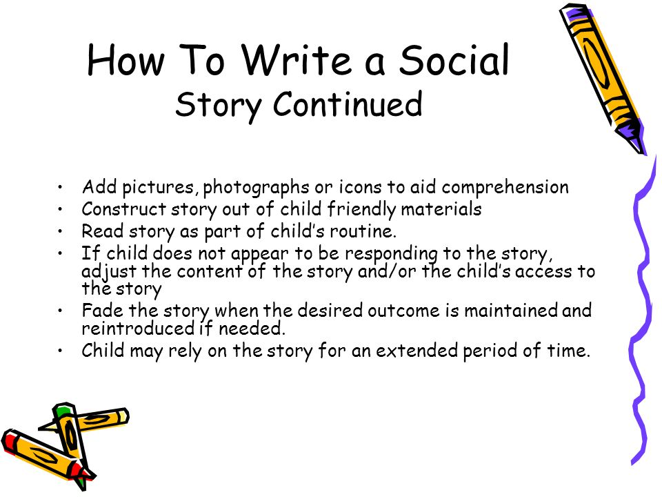 writing social stories Social stories are a great tool to teach social skills to children with autism social stories can be written by parents, teachers, neighbors, therapists, or anyone working with the child.