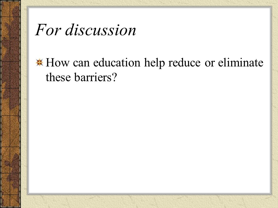 For discussion How can education help reduce or eliminate these barriers