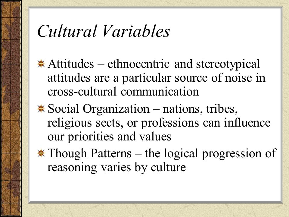 Cultural Variables Attitudes – ethnocentric and stereotypical attitudes are a particular source of noise in cross-cultural communication.