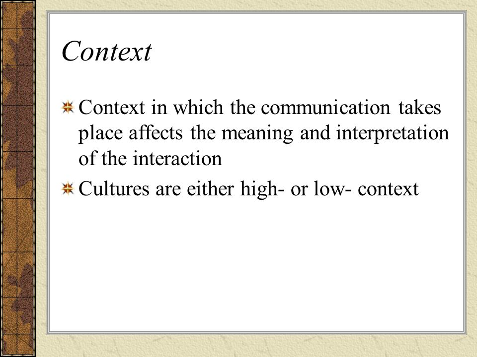 Context Context in which the communication takes place affects the meaning and interpretation of the interaction.