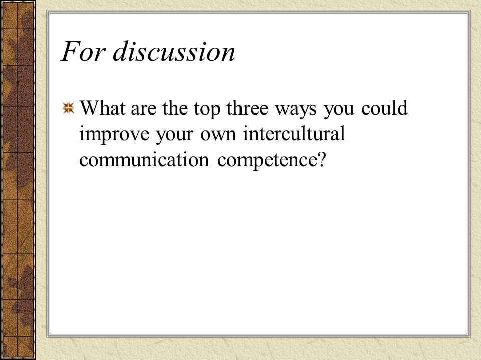 For discussion What are the top three ways you could improve your own intercultural communication competence