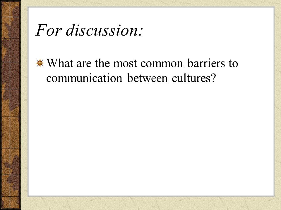 For discussion: What are the most common barriers to communication between cultures