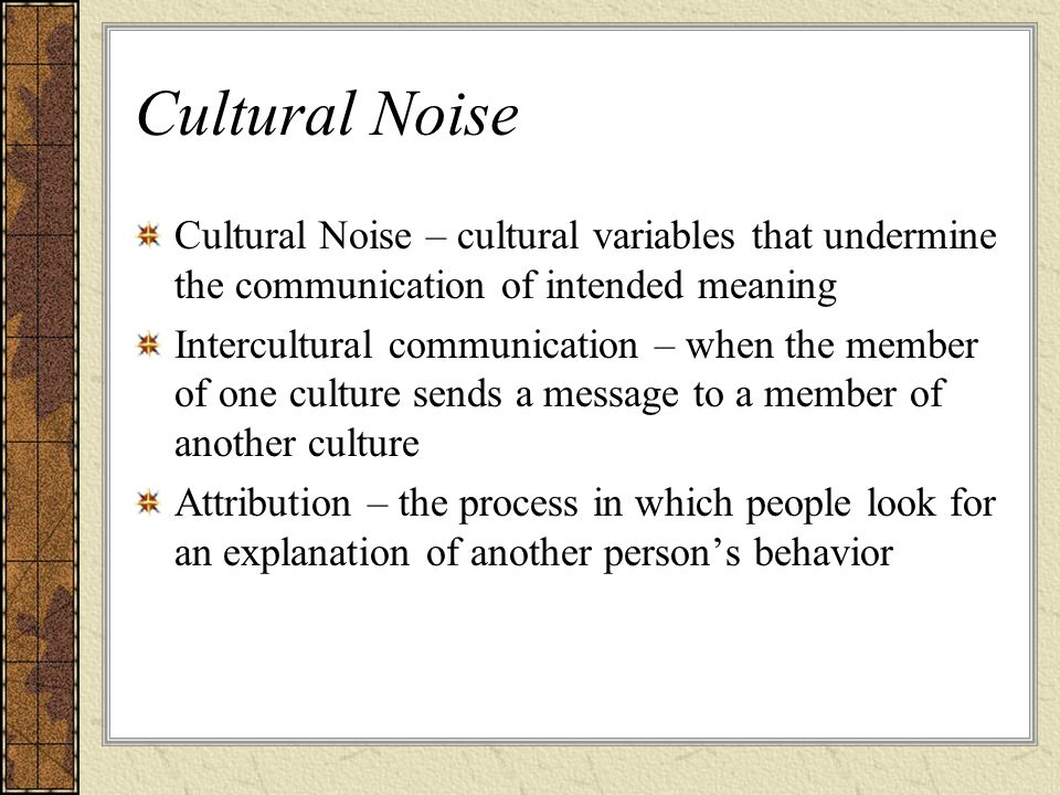 Cultural Noise Cultural Noise – cultural variables that undermine the communication of intended meaning.