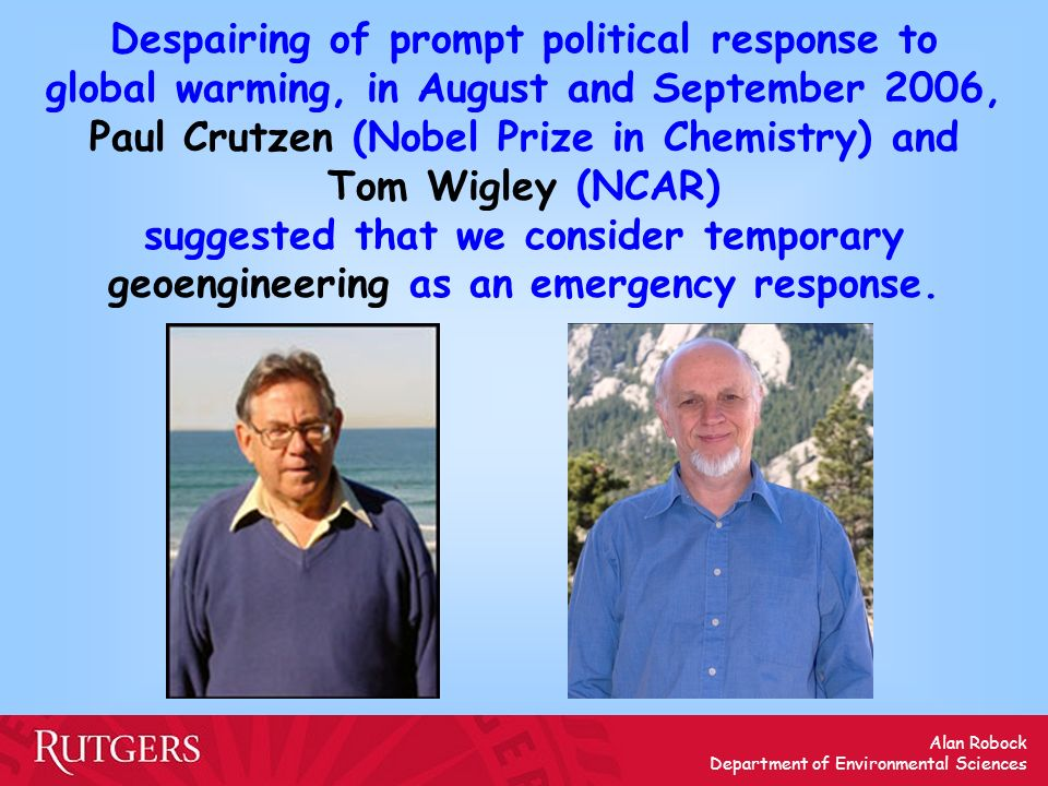 Despairing of prompt political response to global warming, in August and September 2006, Paul Crutzen (Nobel Prize in Chemistry) and Tom Wigley (NCAR) suggested that we consider temporary geoengineering as an emergency response.