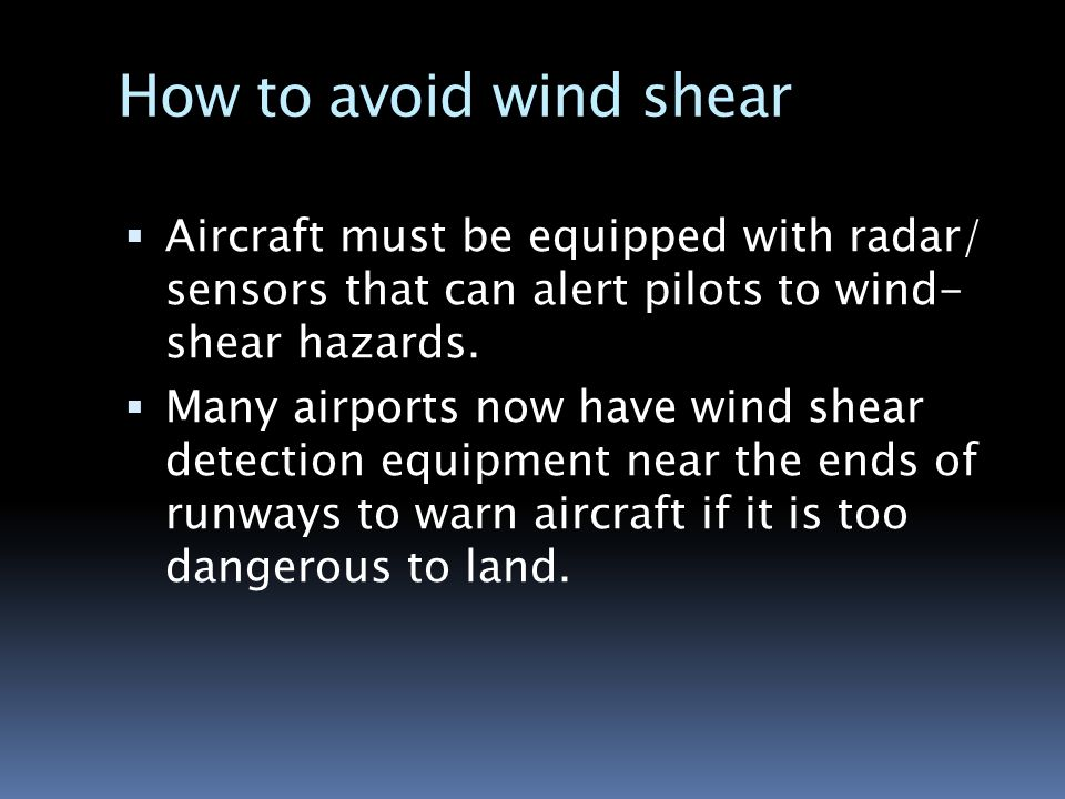 the hazards of wind sheer to travelling aircrafts Wind shear is a sudden and powerful change in wind direction, most often associated with microbursts -- strong downdrafts that occur frequently during thunderstorms the downdraft creates a strong headwind that will cause a corresponding increase in airspeed if the pilots don't recognize this is a result of wind shear, they may overcompensate .