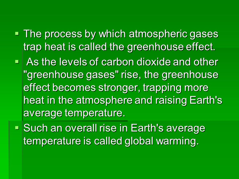 "the heating of the earth because of the greenhouse effect called global warming Global warming heating by the greenhouse effect  1820s, while wondering  how the sun's heat could be retained to keep the earth hot  the warming by  heat-trapping gases in the air is now known as the ""greenhouse effect"", but this is  a misnomer the air inside a garden greenhouse is heated because it is  enclosed,."