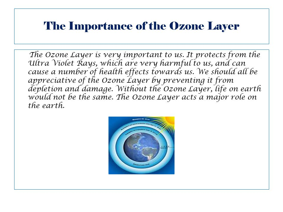 the importance of the ozone layer Well, ozone layers are of two forms: ''tropospheric'' (ozone found in the layer of atmosphere called troposphere) and stratospheric atmosphere (ozone found in the stratosphere) the radiation from the sun is emitted as a wave of short wavelength and thus bear with it uv-rays (ultra-violet.