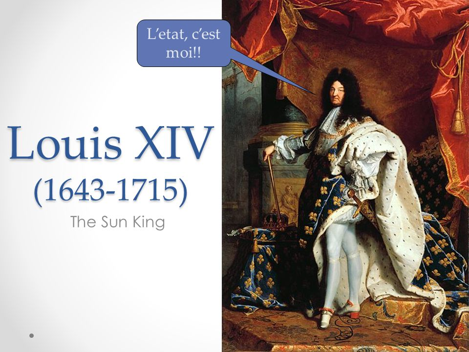 L'etat, c'est moi!! Louis XIV ( ) The Sun King