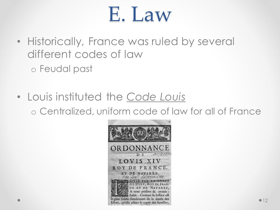 E. Law Historically, France was ruled by several different codes of law. Feudal past. Louis instituted the Code Louis.